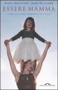 Essere mamma. Come accudire i bambini e se stesse: tutto quello che prima di questo libro le mamme dovevano scoprire da sole - Nikki Bradford,Jean Williams - copertina