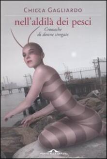 Nell'aldilà dei pesci. Cronache di donne stregate - Chicca Gagliardo - copertina