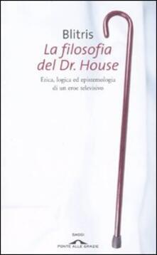 La filosofia del Dr. House. Etica, logica ed epistemologia di un eroe televisivo - Blitris - copertina