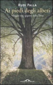 Ai piedi degli alberi. Viaggio tra i giganti della Terra - Rudi Palla - copertina