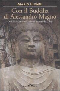 Con il Buddha di Alessandro Magno. Dall'ellenismo sull'Indo ai misteri del Tibet - Mario Biondi - 3