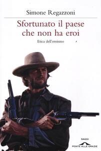 Sfortunato il paese che non ha eroi. Etica dell'eroismo - Simone Regazzoni - copertina