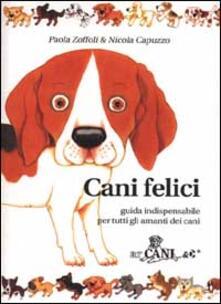 Cani felici. Guida indispensabile per tutti gli amanti dei cani - Paola Zoffoli,Nicola Capuzzo - copertina