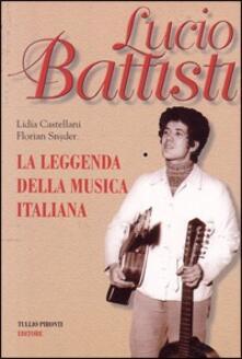 Lucio Battisti. La leggenda della musica italiana - Lidia Castellani,Florian Snyder - copertina