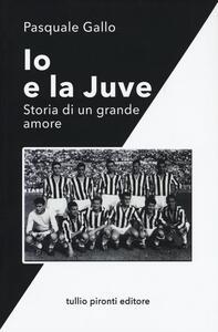 Libro Io e la Juve. Storia di un grande amore Pasquale Gallo