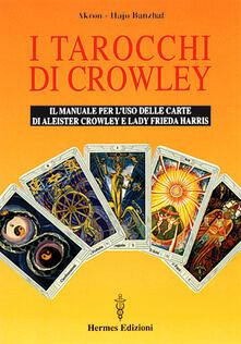 I tarocchi di Crowley. Il manuale per l'uso delle carte di Aleister Crowley e lady Frieda Harris - Akron,Hajo Banzhaf - copertina
