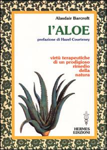 L' aloe. Virtù terapeutiche di un prodigioso rimedio della natura