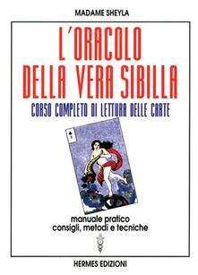 L' oracolo della vera sibilla. Corso completo di lettura delle carte. Manuale pratico. Consigli, metodi e tecniche - Madame Sheyla - copertina