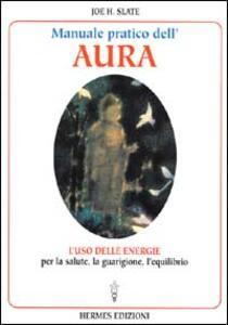Manuale pratico dell'Aura. Gli illimitati poteri nascosti in ogni individuo