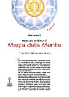 Manuale pratico di magia della mente. Tecniche per trasformare la tua vita. Nella tua mente vi è tutto il tuo futuro.pdf