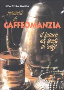 Manuale di caffeomanzia. Il futuro nei fondi di caffè
