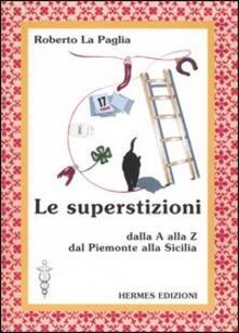 Le superstizioni. Dalla A alla Z, dal Piemonte alla Sicilia - Roberto La Paglia - copertina