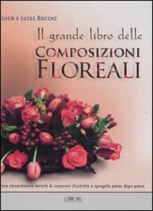 Il grande libro delle composizioni floreali - Luca Bocchi,Luigi Bocchi - copertina