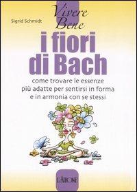 I fiori di Bach. Come trovare le essenze più adatte per sentirsi in forma e in armonia con se stessi