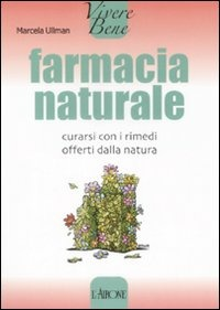 Farmacia naturale. Curarsi con i rimedi offerti dalla natura