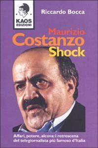 Libro Maurizio Costanzo shock. Affari, potere, alcova: i retroscena del telegiornalista più famoso d'Italia Riccardo Bocca