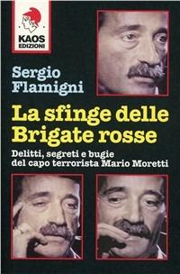La La sfinge delle Brigate Rosse. Delitti, segreti e bugie del capo terrorista Mario Moretti - Flamigni Sergio - wuz.it