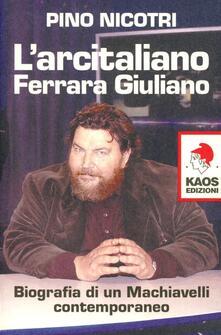 L' arcitaliano Ferrara Giuliano. Biografia di un Machiavelli contemporaneo - Pino Nicotri - copertina