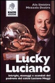 Lucky Luciano. Intrighi maneggi scandali del padrone del calcio Luciano Moggi - Ala Sinistra,Mezzala Destra - copertina