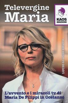 Televergine Maria. L'avvento e i miracoli tv di Maria De Filippi in Costanzo - Lucio G. Bruto - copertina