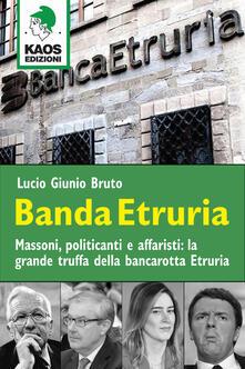 Banda Etruria. Massoni, politicanti e affaristi: la grande truffa della bancarotta Etruria - Lucio G. Bruto - copertina