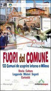 Fuori dal comune. 133 comuni da scoprire intorno a Milano. Storia, cultura, leggende, misteri, segreti, curiosità