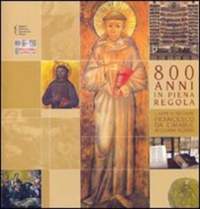 Ottocento anni in piena regola. L'arte di seguire Francesco da Cimabue ai giorni nostri. Catalogo della mostra