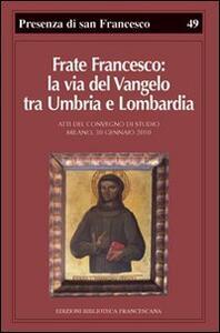 Frate Francesco: la via del Vangelo tra Umbria e Lombardia. Atti del Convegno di studio (Milano, 30 gennaio 2010)