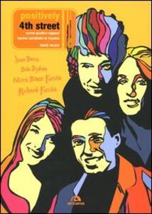 Positively 4th Street. Come quattro ragazzi hanno cambiato la musica. Joan Baez, Bob Dylan, Mimi Baez Fariña, Richard Fariña
