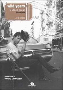 Wild years. La musica e il mito di Tom Waits - Jay S. Jacobs - copertina