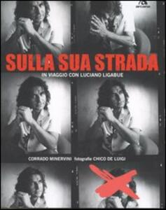 Sulla sua strada. In viaggio con Luciano Ligabue - Corrado Minervini,Chico De Luigi - copertina