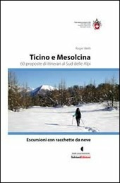 Escursioni con racchette da neve. Ticino e Mesolcina. 60 proposte di itinerari al sud delle Alpi