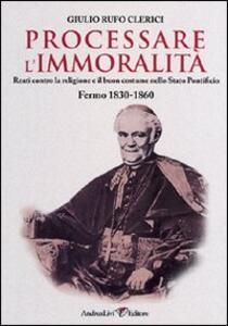 Processare l'immoralità. Reati contro la religione e il buon costume nello Stato Pontificio. Fermo 1830-1860