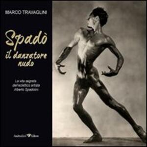 Spadò il danzatore nudo. La vita segreta dell'eclettico artista Alberto Spadolini
