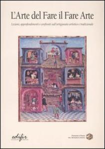 L' arte del fare il fare arte. Lezioni, approfondimenti e confronti sull'artigianato artistico e tradizionale. Vol. 1