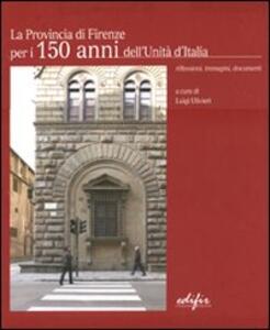La Provincia di Firenze per i 150 anni dell'Unità d'Italia. Riflessioni, immagini, documenti. Ediz. italiana e inglese