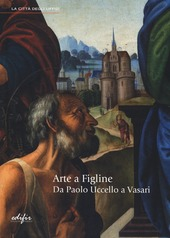 Arte a Figline. Da Paolo Uccello a Vasari. Catalogo della mostra (Figline Valdarno, 19 ottobre 2013-19 gennaio 2014)