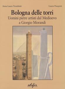 Bologna delle torri. Uomini pietre artisti dal Medioevo a Giorgio Morandi. Ediz. illustrata.pdf
