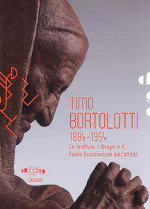 Timo Bortolotti 1884-1945. Le sculture, i disegni e il Fondo documentario dell'artista. Ediz. illustrata