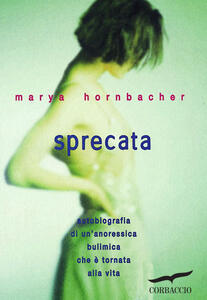 Sprecata. Autobiografia di un'anoressica-bulimica che è tornata alla vita