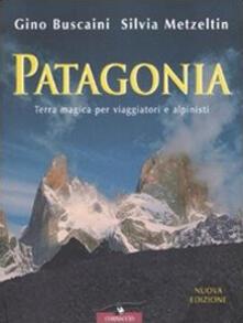 Patagonia. Terra magica per viaggiatori e alpinisti - Gino Buscaini,Silvia Metzeltin - copertina