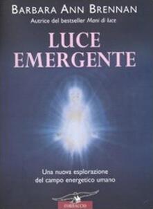 Luce emergente. Una nuova esplorazione del campo energetico umano.pdf