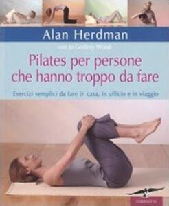 Libro Pilates per persone che hanno troppo da fare. Esercizi semplici da fare in casa, in ufficio e in viaggio Alan Herdman Jo G. Wood