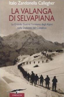 La valanga di Selvapiana. La Grande Guerra: l'eroismo degli Alpini nelle Dolomiti del Comélico - Italo Zandonella Callegher - copertina