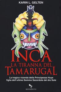 Inca. La tiranna del Tamarugal. La tragica vicenda della principessa Huye figlia dell'ultimo sacerdote del Dio sole