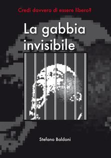 La gabbia invisibile. Credi davvero di essere libero? - Stefano Baldoni - ebook