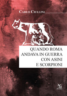 Quando Roma andava in guerra con asini e scorpioni - Carlo Ciullini - copertina