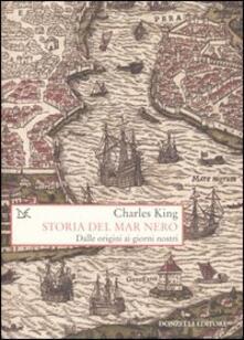 Storia del Mar Nero. Dalle origini ai giorni nostri - Charles King - copertina