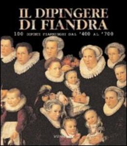 Il dipingere di Fiandra. 100 dipinti fiamminghi dal '400 al '700. Catalogo della mostra (San Martino al Cimino, 1 maggio-6 giugno 1999)