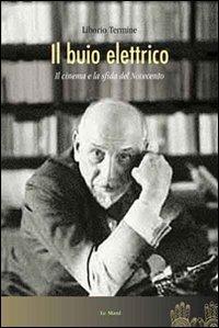 Il Il buio elettrico. Il cinema e la sfida del Novecento - Termine Liborio - wuz.it